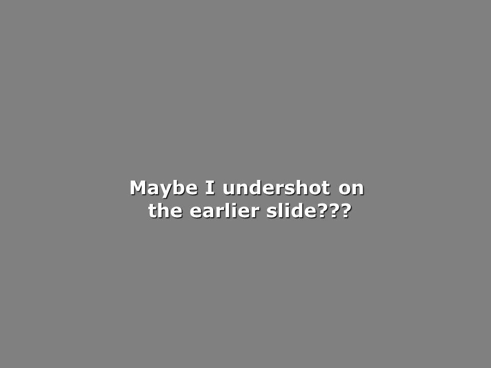 Maybe I undershot on the earlier slide??? the earlier slide???