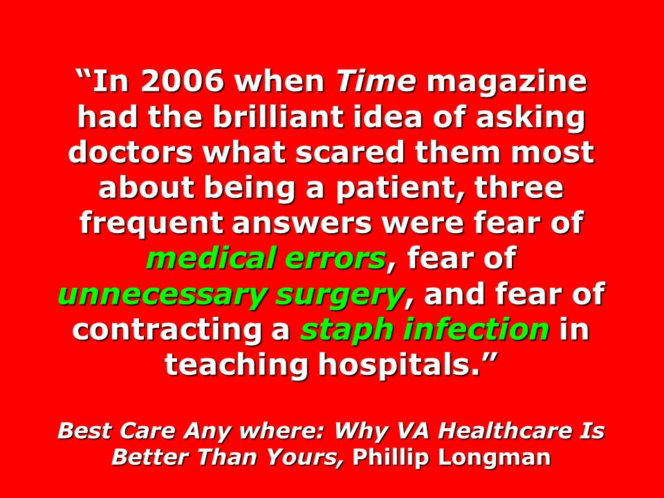 In 2006 when Time magazine had the brilliant idea of asking doctors what scared them most about being a patient, three frequent answers were fear of medical errors, fear of unnecessary surgery, and fear of contracting a staph infection in teaching hospitals.