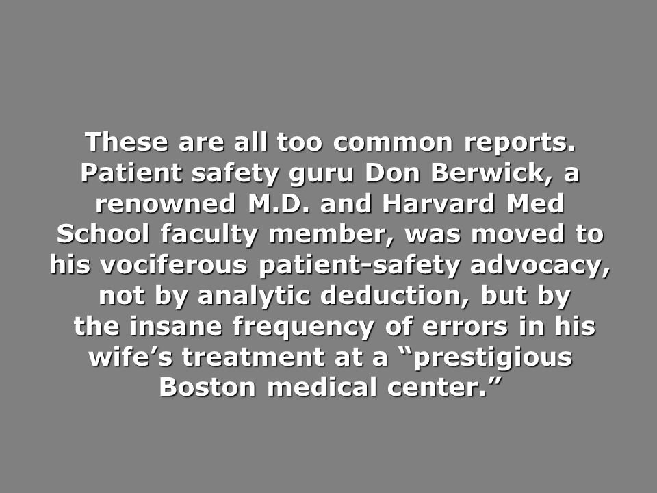 These are all too common reports. Patient safety guru Don Berwick, a renowned M.D. and Harvard Med School faculty member, was moved to his vociferous