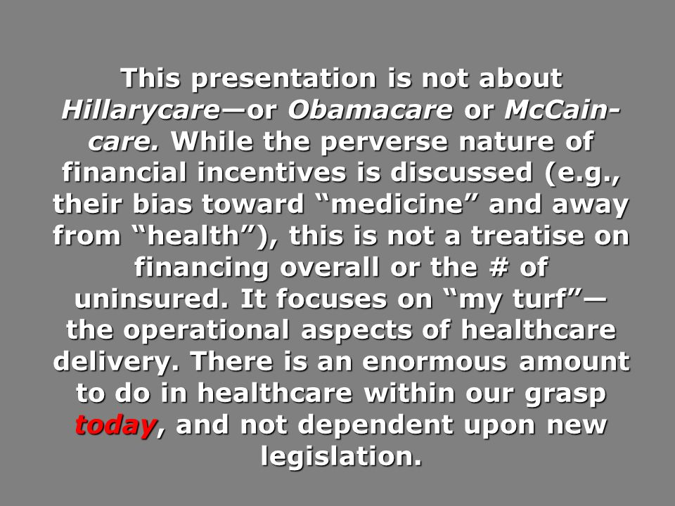 This presentation is not about Hillarycareor Obamacare or McCain- care. While the perverse nature of financial incentives is discussed (e.g., their bi