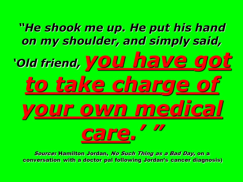 He shook me up. He put his hand on my shoulder, and simply said, Old friend, you have got to take charge of your own medical care. Source: Hamilton Jo