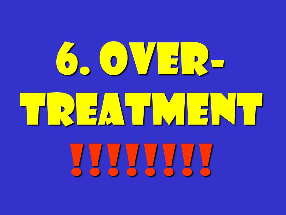 6. Over- treatment !!!!!!!!