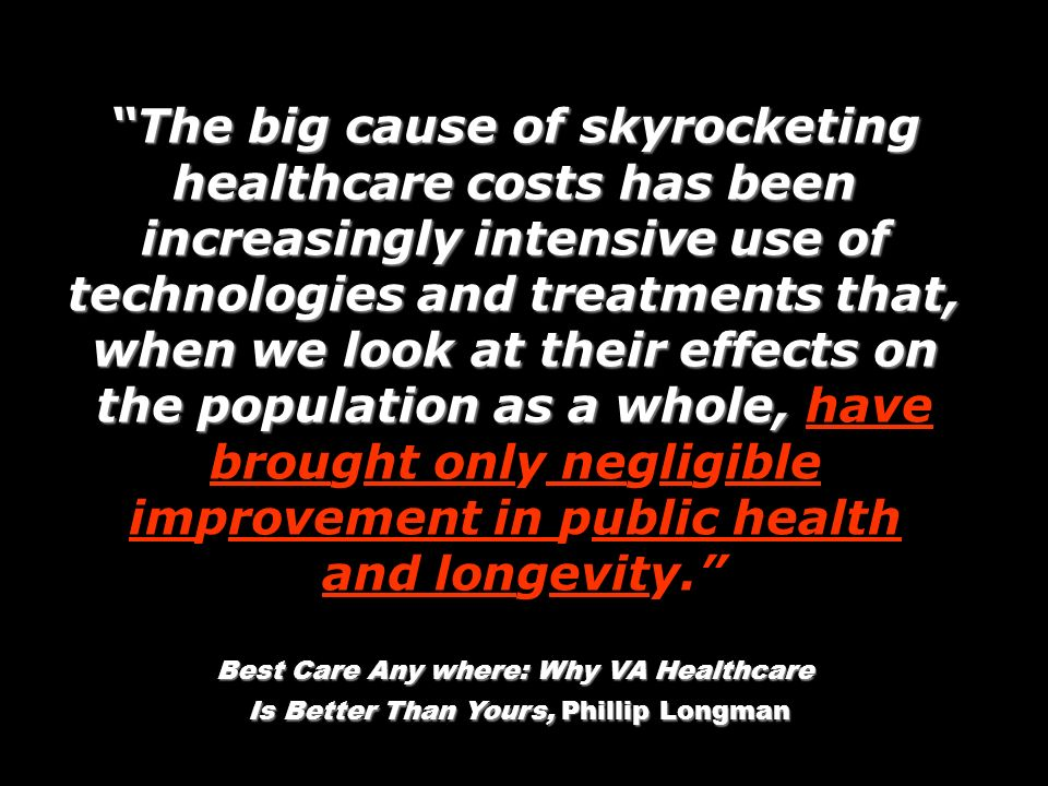 The big cause of skyrocketing healthcare costs has been increasingly intensive use of technologies and treatments that, when we look at their effects on the population as a whole, The big cause of skyrocketing healthcare costs has been increasingly intensive use of technologies and treatments that, when we look at their effects on the population as a whole, have brought only negligible improvement in public health and longevity.