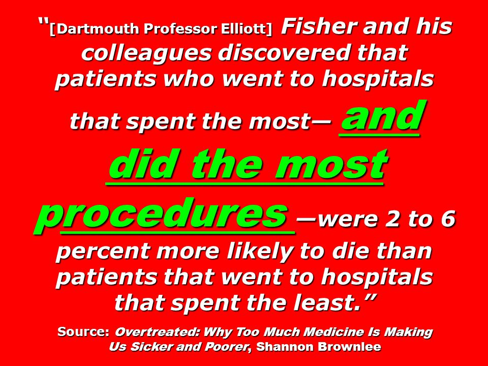 [Dartmouth Professor Elliott] Fisher and his colleagues discovered that patients who went to hospitals that spent the most and did the most procedures were 2 to 6 percent more likely to die than patients that went to hospitals that spent the least.