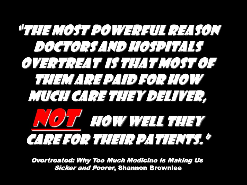 The most powerful reason doctors and hospitals overtreat is that most of them are paid for how much care they deliver, not how well they care for their patients.
