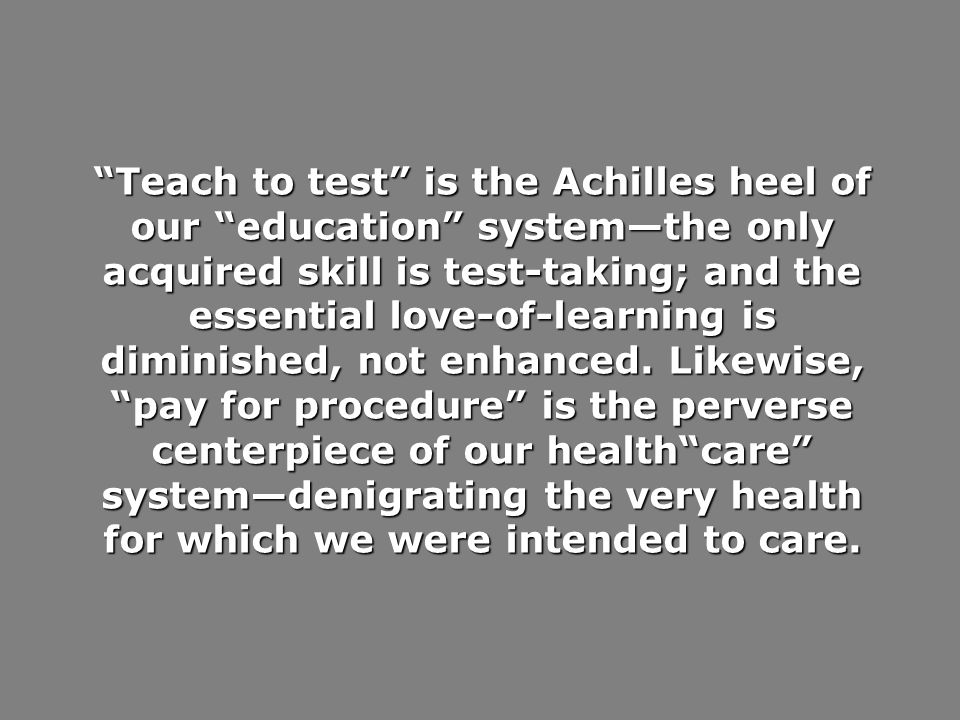 Teach to test is the Achilles heel of our education systemthe only acquired skill is test-taking; and the essential love-of-learning is diminished, not enhanced.