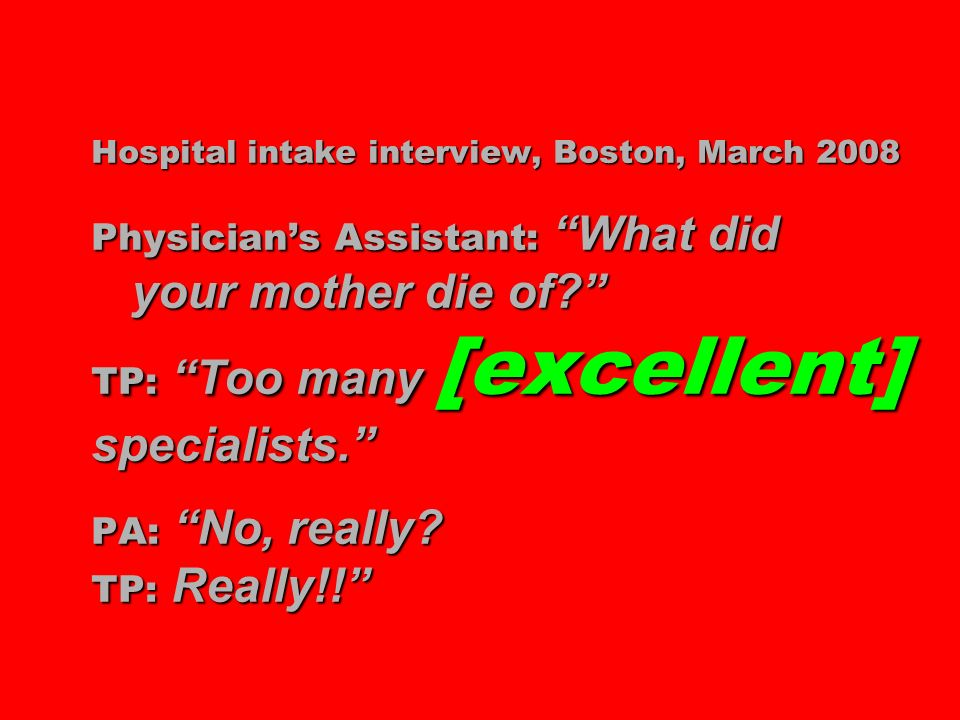 Hospital intake interview, Boston, March 2008 Physicians Assistant: What did your mother die of? TP: Too many [excellent] specialists. PA: No, really?