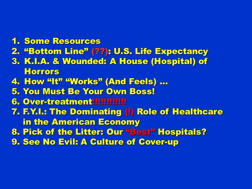 1.Some Resources 2.Bottom Line (??): U.S. Life Expectancy 3.K.I.A. & Wounded: A House (Hospital) of Horrors 4.How It Works (And Feels) … 5. You Must B