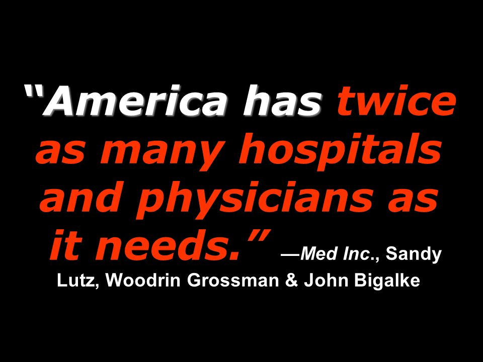 America has America has twice as many hospitals and physicians as it needs. Med Inc., Sandy Lutz, Woodrin Grossman & John Bigalke