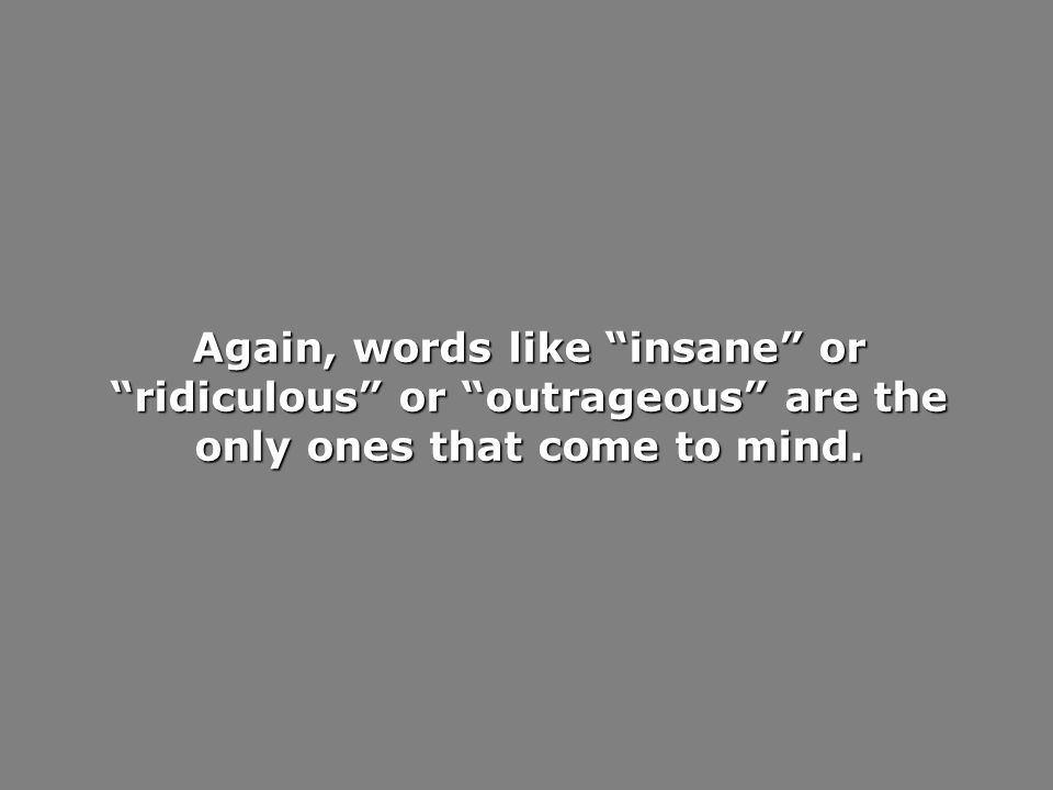 Again, words like insane or ridiculous or outrageous are the only ones that come to mind.