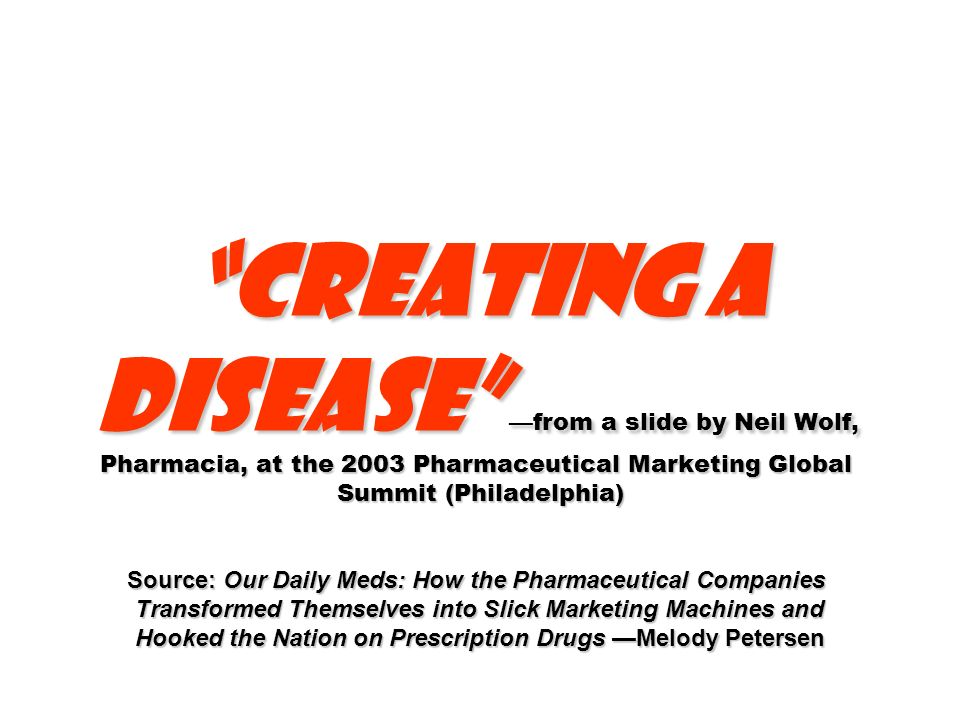 Creating a disease from a slide by Neil Wolf, Pharmacia, at the 2003 Pharmaceutical Marketing Global Summit (Philadelphia) Source: Our Daily Meds: How the Pharmaceutical Companies Transformed Themselves into Slick Marketing Machines and Hooked the Nation on Prescription Drugs Melody Petersen