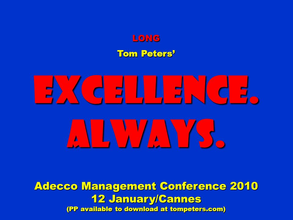 LONG Tom Peters Excellence.Always. Adecco Management Conference 2010 12 January/Cannes (PP available to download at tompeters.com)