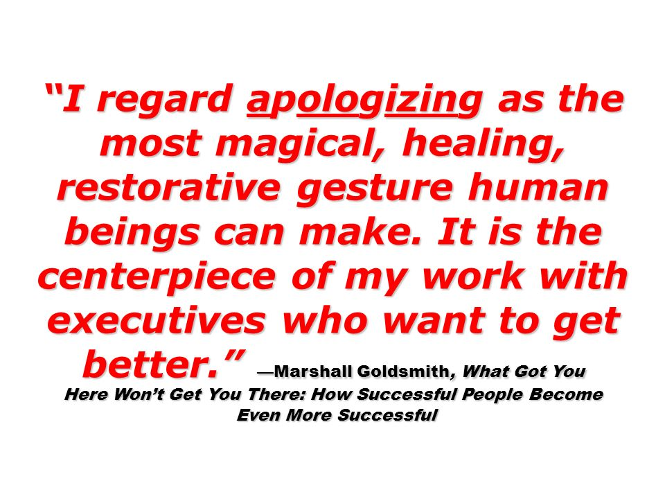 I regard apologizing as the most magical, healing, restorative gesture human beings can make. It is the centerpiece of my work with executives who wan