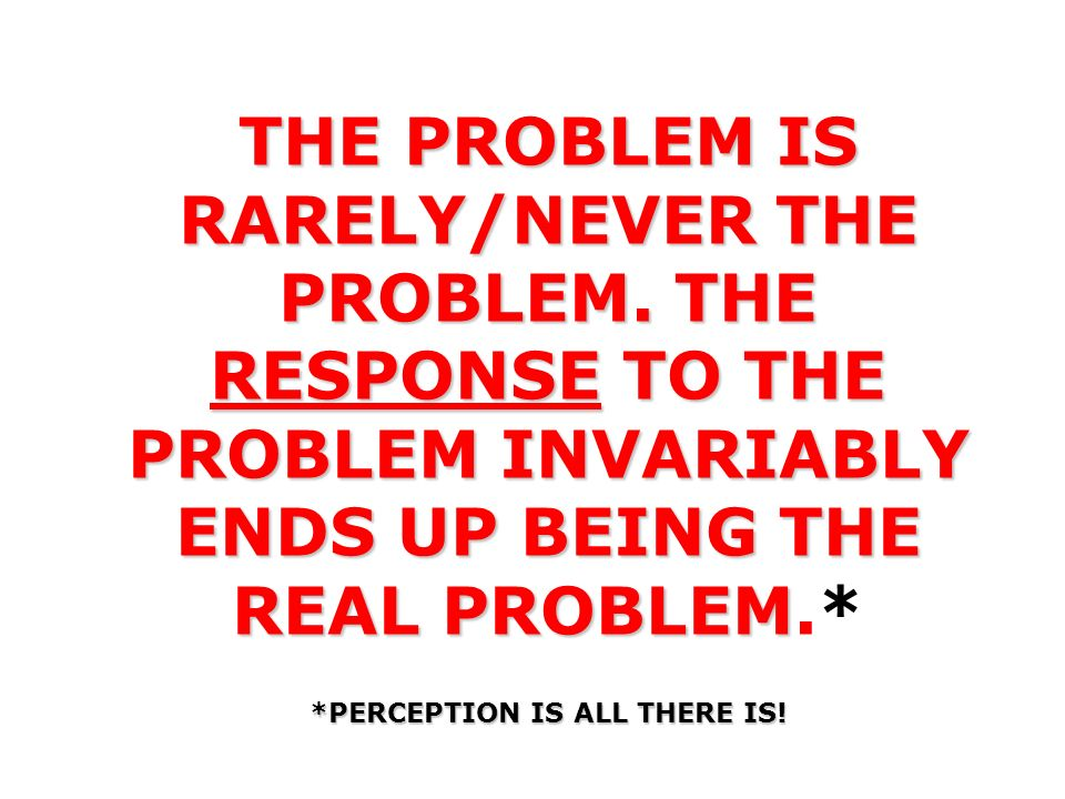 THE PROBLEM IS RARELY/NEVER THE PROBLEM. THE RESPONSE TO THE PROBLEM INVARIABLY ENDS UP BEING THE REAL PROBLEM THE PROBLEM IS RARELY/NEVER THE PROBLEM