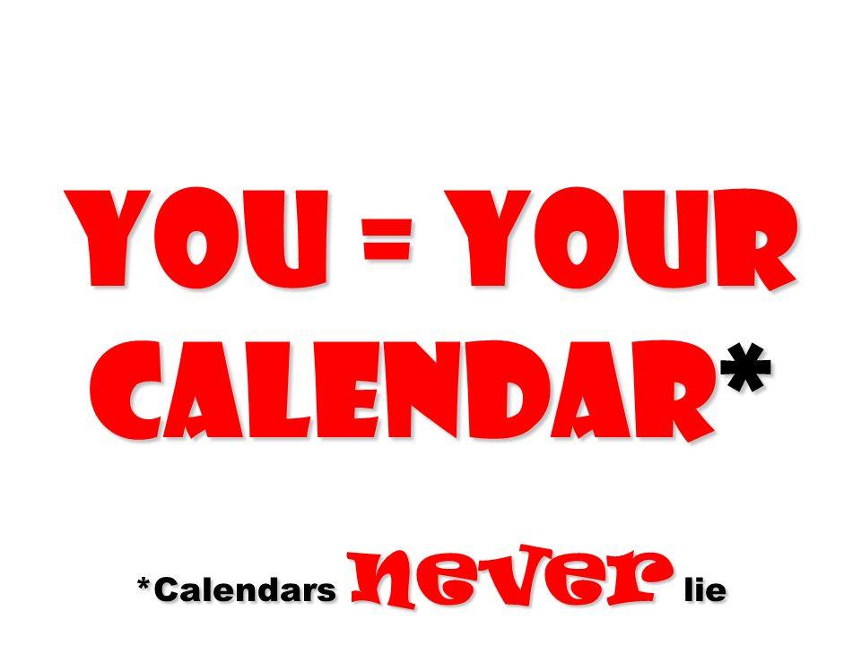 You = Your calendar* *Calendars never lie