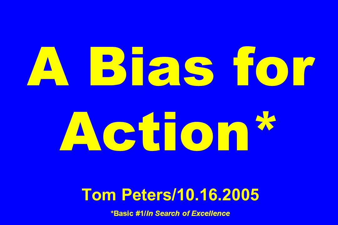 A Bias for Action* Tom Peters/10.16.2005 *Basic #1/In Search of Excellence