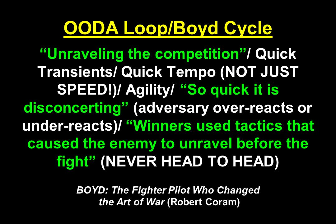 OODA Loop/Boyd Cycle Unraveling the competition/ Quick Transients/ Quick Tempo (NOT JUST SPEED!)/ Agility/ So quick it is disconcerting (adversary ove