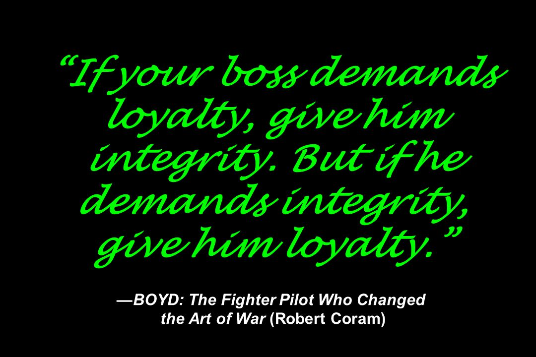 If your boss demands loyalty, give him integrity. But if he demands integrity, give him loyalty. BOYD: The Fighter Pilot Who Changed the Art of War (R