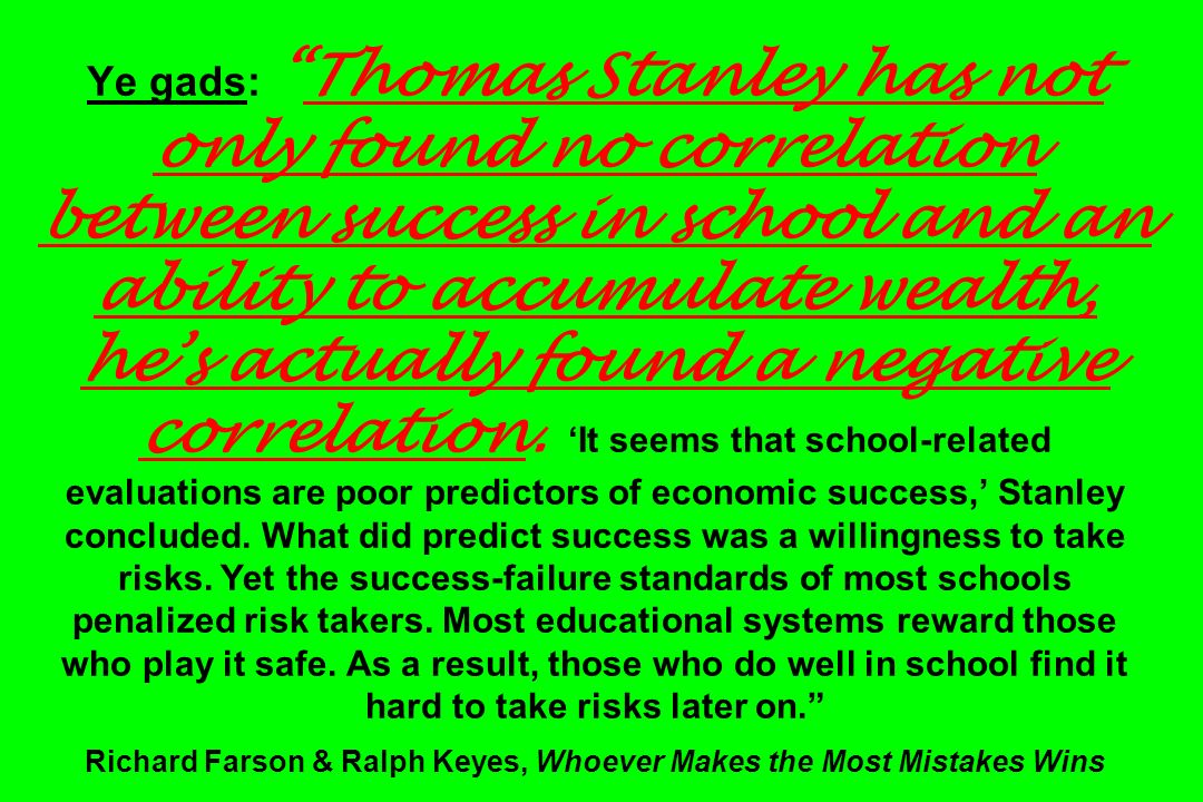 Ye gads:Thomas Stanley has not only found no correlation between success in school and an ability to accumulate wealth, hes actually found a negative