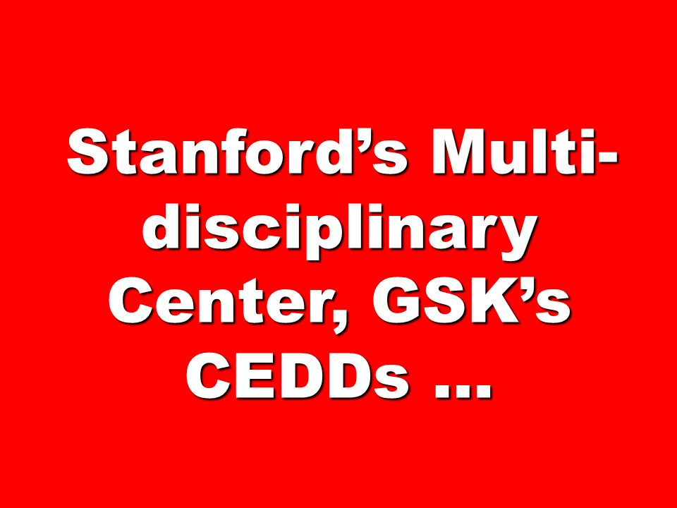 Stanfords Multi- disciplinary Center, GSKs CEDDs … Stanfords Multi- disciplinary Center, GSKs CEDDs …