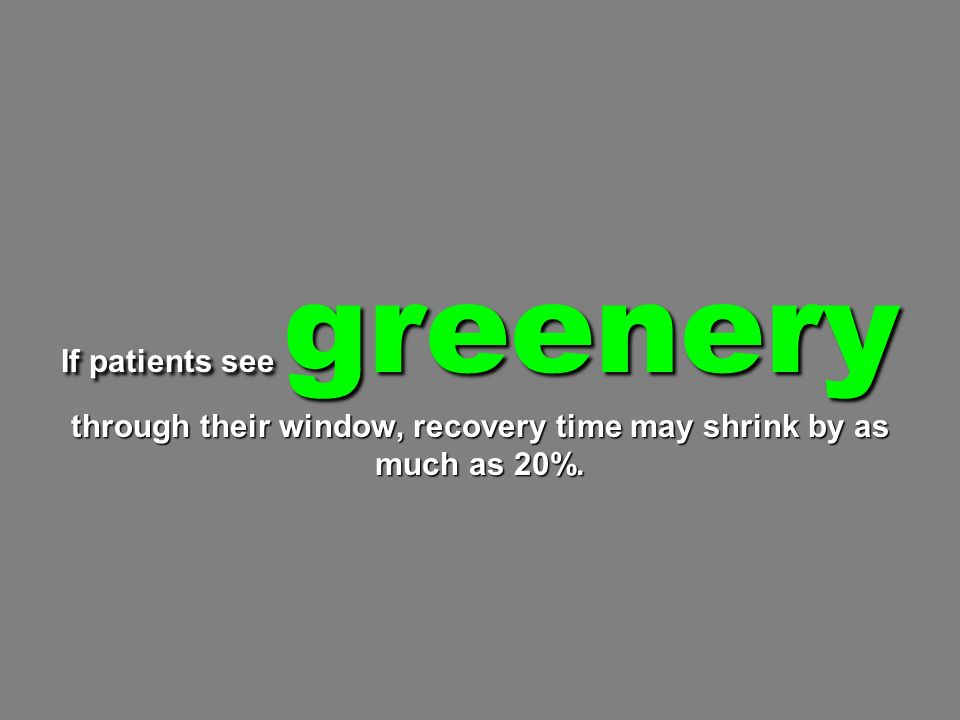 If patients see greenery through their window, recovery time may shrink by as much as 20%.