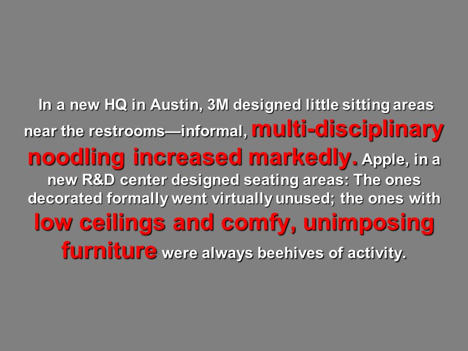 In a new HQ in Austin, 3M designed little sitting areas near the restroomsinformal, multi-disciplinary noodling increased markedly. Apple, in a new R&