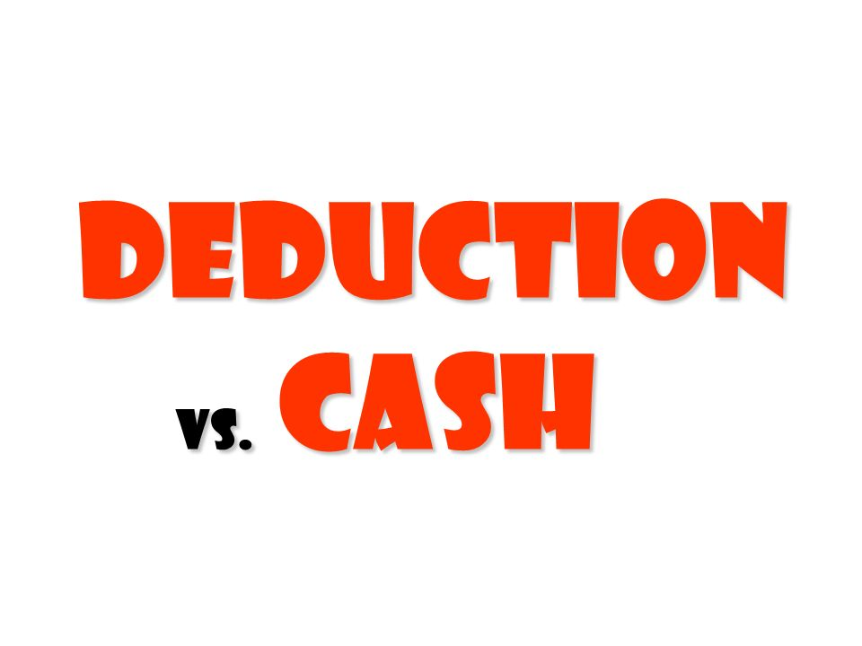 Deduction vs. cash Deduction vs. cashx
