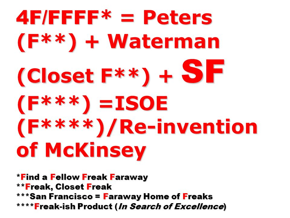 4F/FFFF * = Peters (F**) + Waterman (Closet F**) + SF (F***) =ISOE (F****)/Re-invention of McKinsey *Find a Fellow Freak Faraway **Freak, Closet Freak ***San Francisco = Faraway Home of Freaks ****Freak-ish Product (In Search of Excellence)