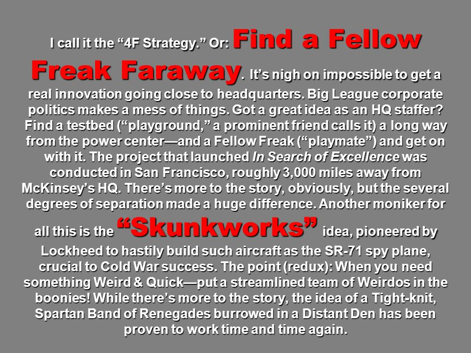 I call it the 4F Strategy. Or: Find a Fellow Freak Faraway. Its nigh on impossible to get a real innovation going close to headquarters. Big League co