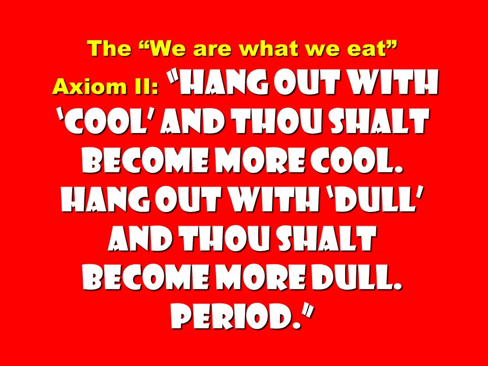 The We are what we eat Axiom II: Hang out with cool and thou shalT become more cool.