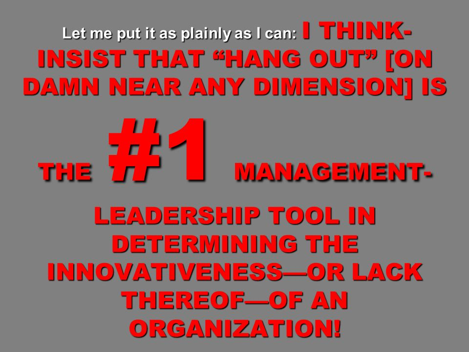 Let me put it as plainly as I can: I THINK- INSIST THAT HANG OUT [ON DAMN NEAR ANY DIMENSION] IS THE #1 MANAGEMENT- LEADERSHIP TOOL IN DETERMINING THE INNOVATIVENESSOR LACK THEREOFOF AN ORGANIZATION.