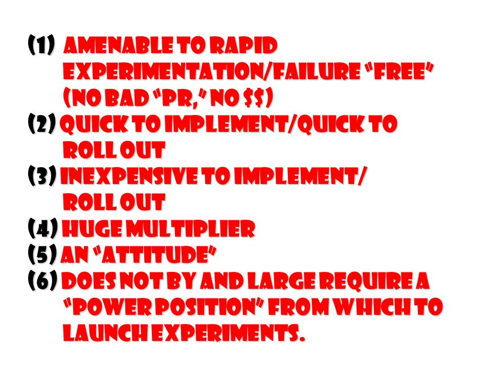 (1) Amenable to rapid experimentation/failure free experimentation/failure free (No bad PR, No $$) (No bad PR, No $$) (2) Quick to implement/Quick to Roll out Roll out (3) Inexpensive to implement/ Roll out Roll out (4) Huge multiplier (5) An Attitude (6) Does not by and large require a power position from which to power position from which to launch experiments.
