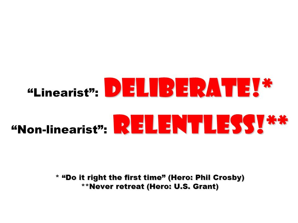 deliberate!* relentless!** * Do it right the first time (Hero: Phil Crosby) **Never retreat (Hero: U.S. Grant) Linearist: deliberate!* Non-linearist: