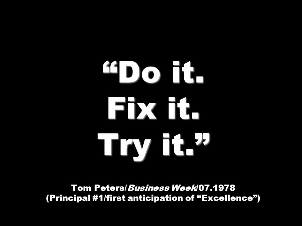Do it. Fix it. Try it. Do it. Fix it. Try it. Tom Peters/Business Week/07.1978 (Principal #1/first anticipation of Excellence)