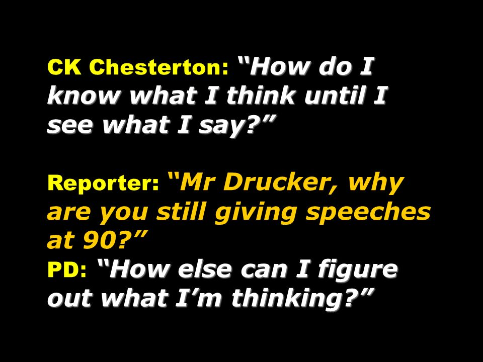 How do I know what I think until I see what I say? CK Chesterton : How do I know what I think until I see what I say? Reporter: Mr Drucker, why are yo