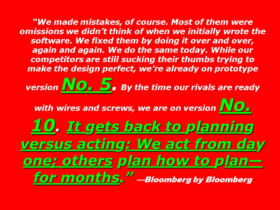 No. 5 No. 10. It gets back to planning versus acting: We act from day one; others plan how to plan for months. We made mistakes, of course. Most of th