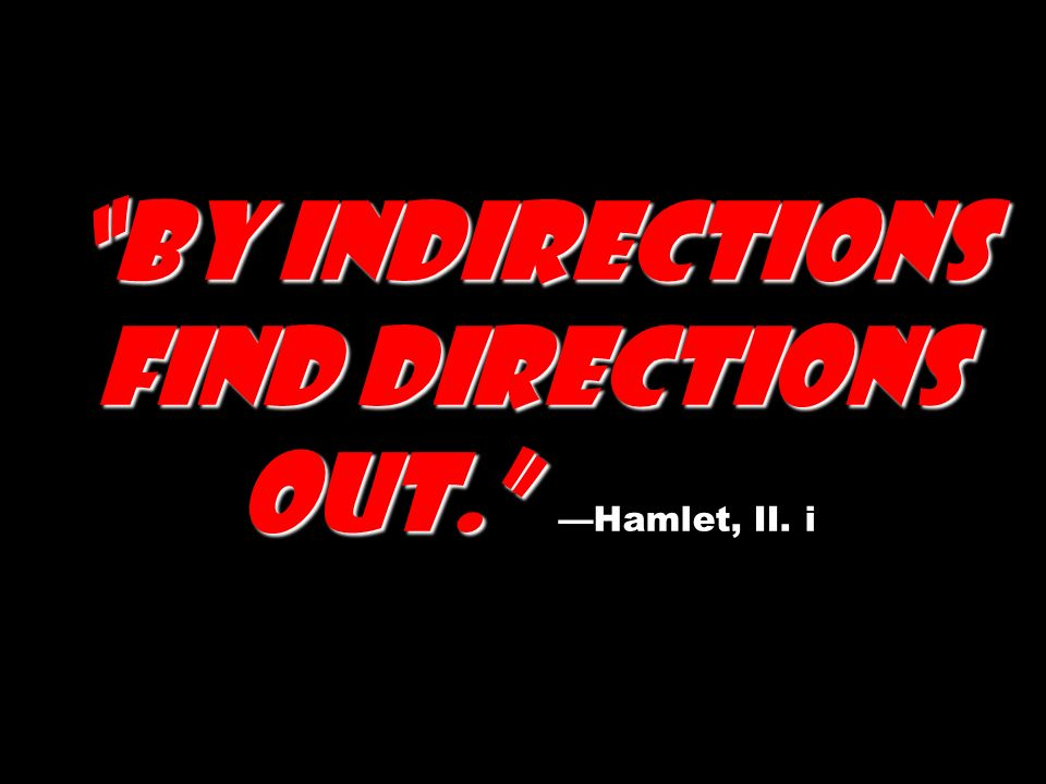 By indirections find directions out. By indirections find directions out. Hamlet, II. i
