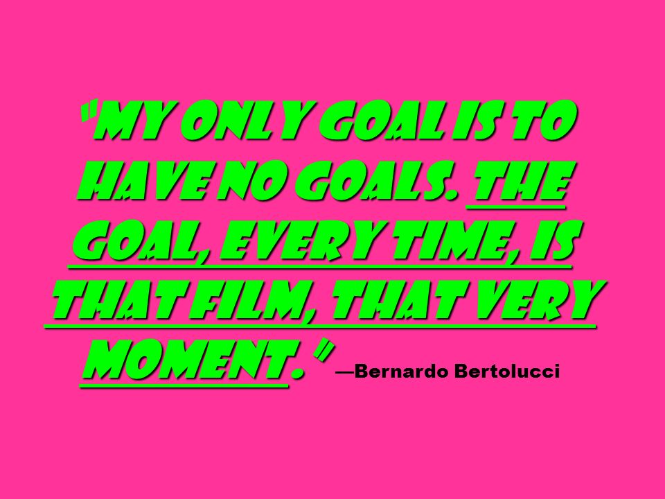 My only goal is to have no goals. The goal, every time, is that film, that very moment.My only goal is to have no goals. The goal, every time, is that