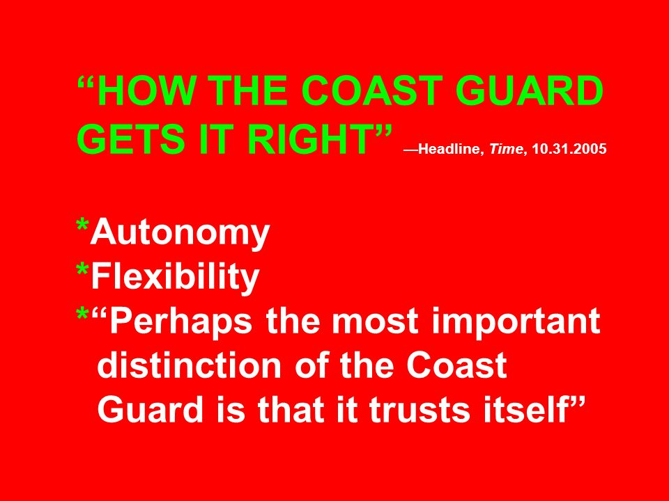 HOW THE COAST GUARD GETS IT RIGHT Headline, Time, 10.31.2005 *Autonomy *Flexibility *Perhaps the most important distinction of the Coast Guard is that
