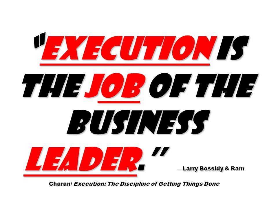 Execution is the job of the business leader. Larry Bossidy Execution is the job of the business leader. Larry Bossidy & Ram Charan/ Execution: The Dis