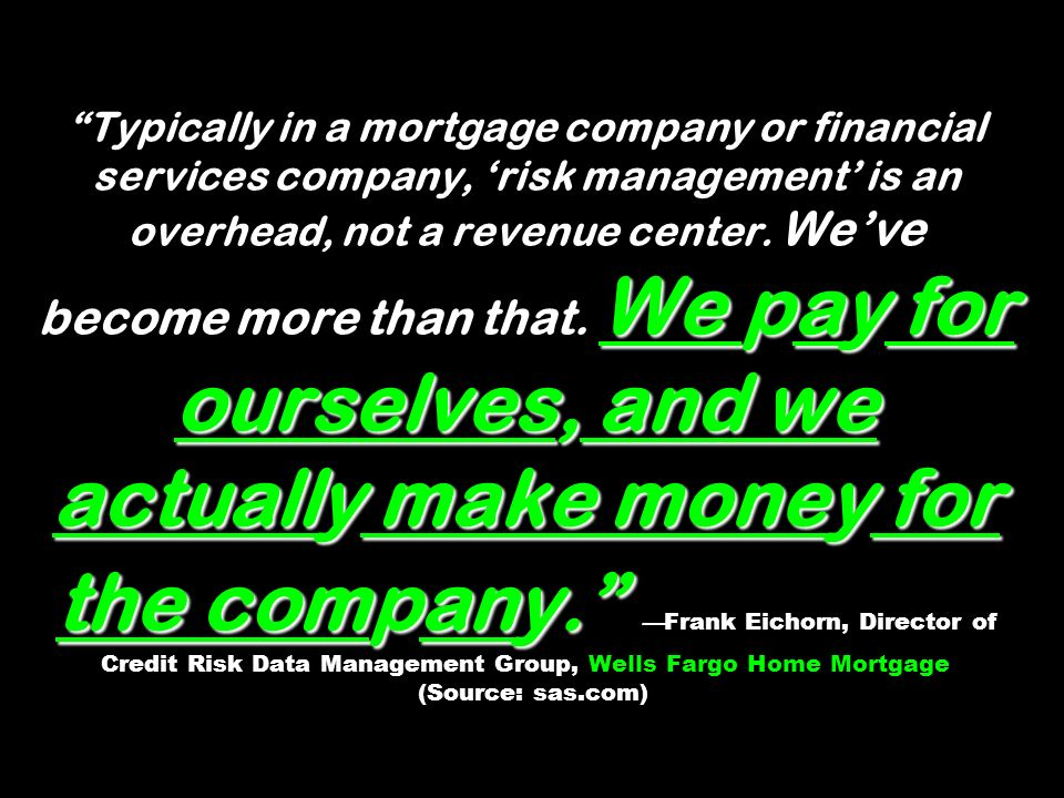 We pay for ourselves, and we actually make money for the company. Typically in a mortgage company or financial services company, risk management is an