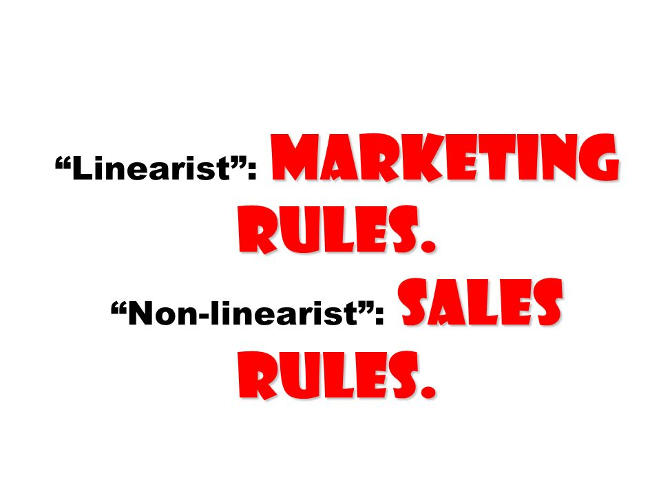 marketing rules. sales rules. Linearist: marketing rules. Non-linearist: sales rules.