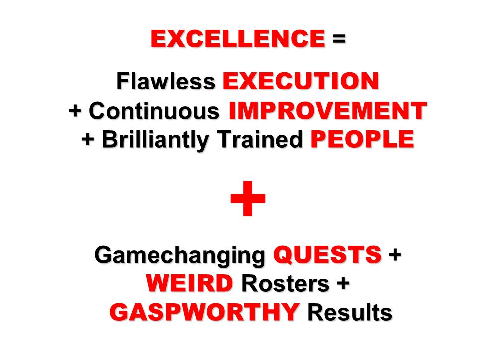 EXCELLENCE = Flawless EXECUTION + Continuous IMPROVEMENT + Brilliantly Trained PEOPLE Gamechanging QUESTS + WEIRD Rosters + GASPWORTHY Results EXCELLE