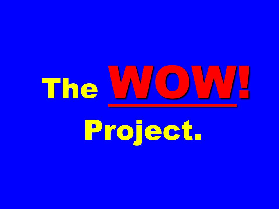 WOW! The WOW! Project.