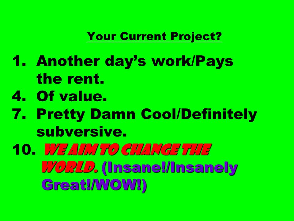 WE AIM TO CHANGE THE WORLD. (Insane!/Insanely Great!/WOW!) Your Current Project? 1. Another days work/Pays the rent. 4. Of value. 7. Pretty Damn Cool/