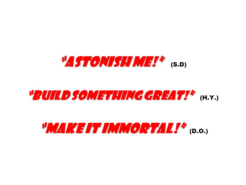 Astonish me! Build something great! Make it immortal! Astonish me! (S.D). Build something great! (H.Y.). Make it immortal! (D.O.)
