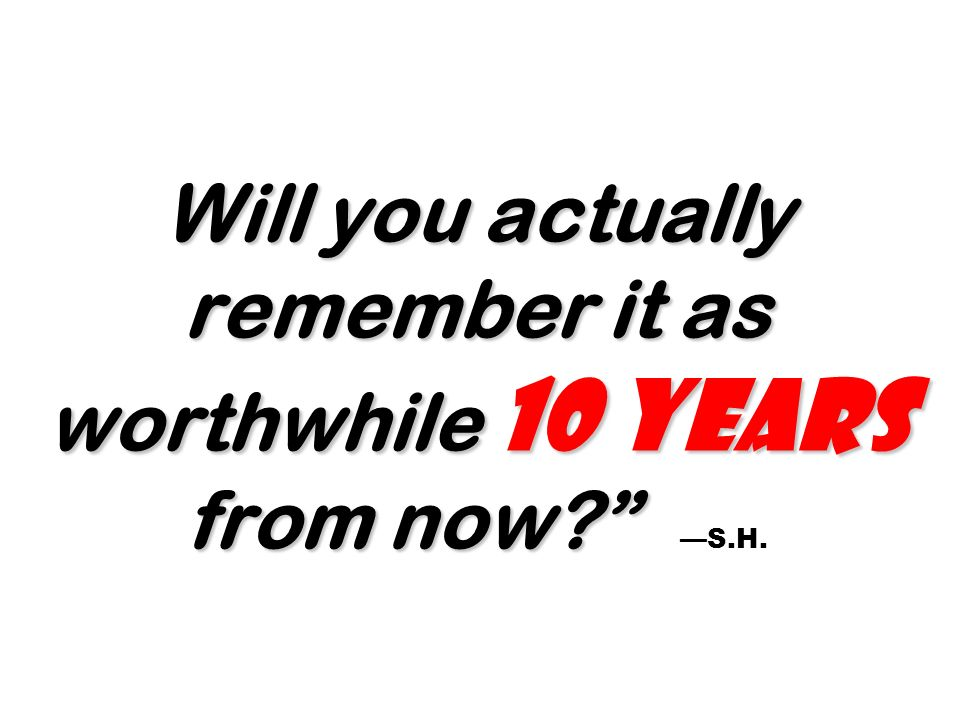 Will you actually remember it as worthwhile 10 years from now? Will you actually remember it as worthwhile 10 years from now? S.H.