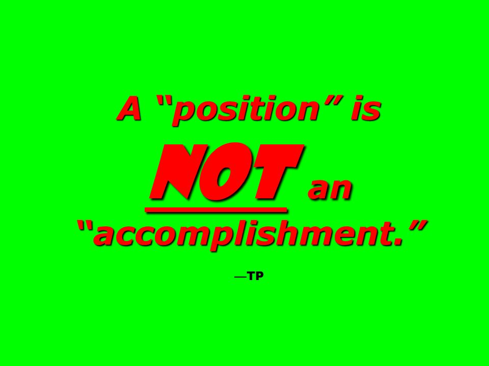 A position is not an accomplishment. A position is not an accomplishment. TP