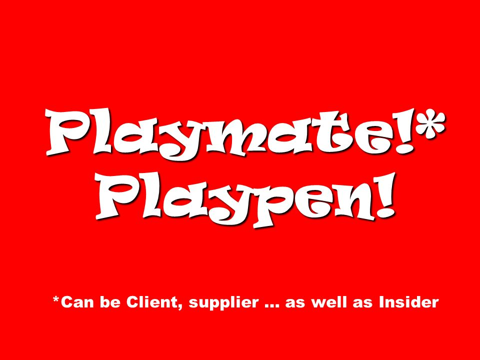 Playmate!* Playpen! Playmate!* Playpen! *Can be Client, supplier … as well as Insider