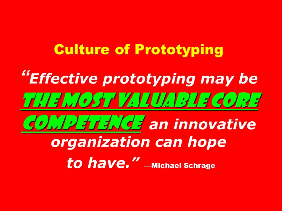 the most valuable core competence Culture of Prototyping Effective prototyping may be the most valuable core competence an innovative organization can